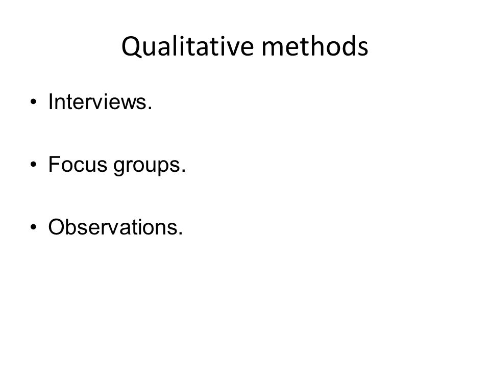 Qualitative methods Interviews. Focus groups. Observations.