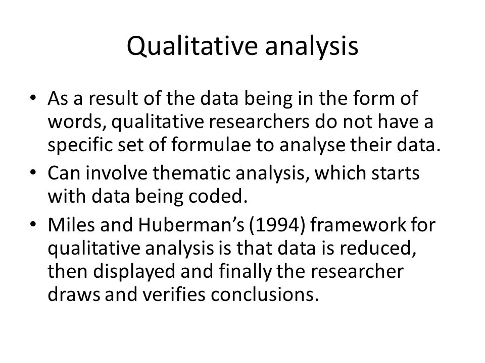 Qualitative analysis As a result of the data being in the form of words, qualitative researchers do not have a specific set of formulae to analyse the