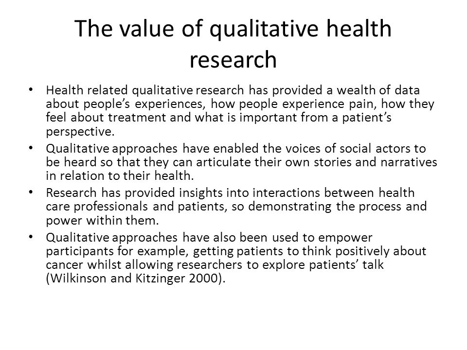The value of qualitative health research Health related qualitative research has provided a wealth of data about people's experiences, how people expe