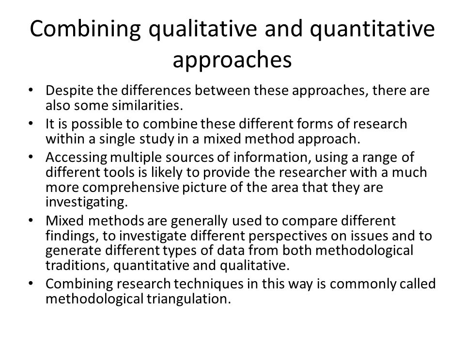 Combining qualitative and quantitative approaches Despite the differences between these approaches, there are also some similarities. It is possible t