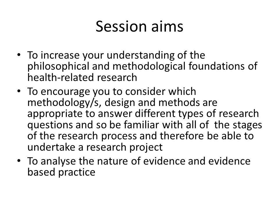 Session aims To increase your understanding of the philosophical and methodological foundations of health-related research To encourage you to conside