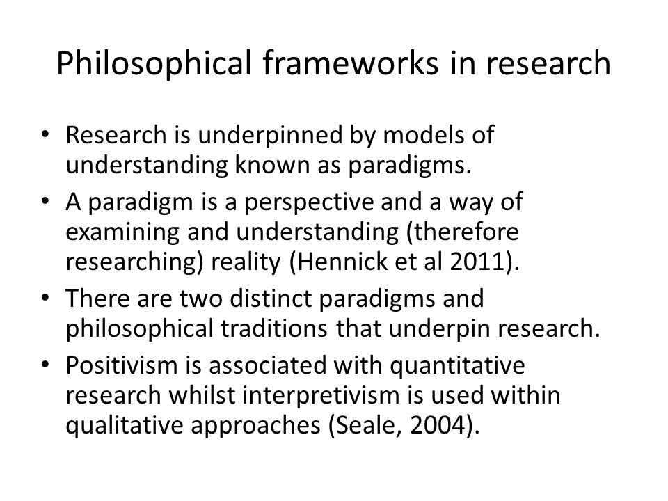 Philosophical frameworks in research Research is underpinned by models of understanding known as paradigms. A paradigm is a perspective and a way of e