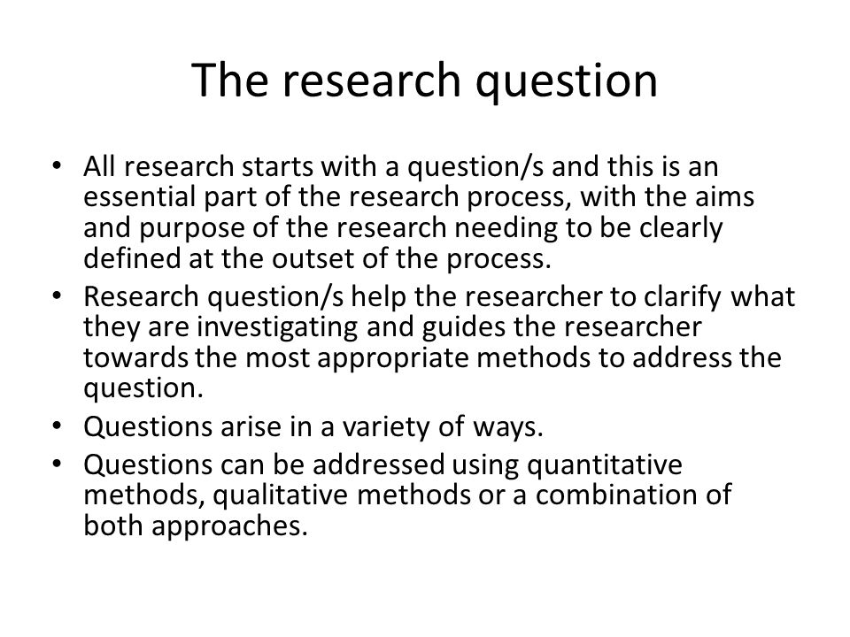 The research question All research starts with a question/s and this is an essential part of the research process, with the aims and purpose of the re