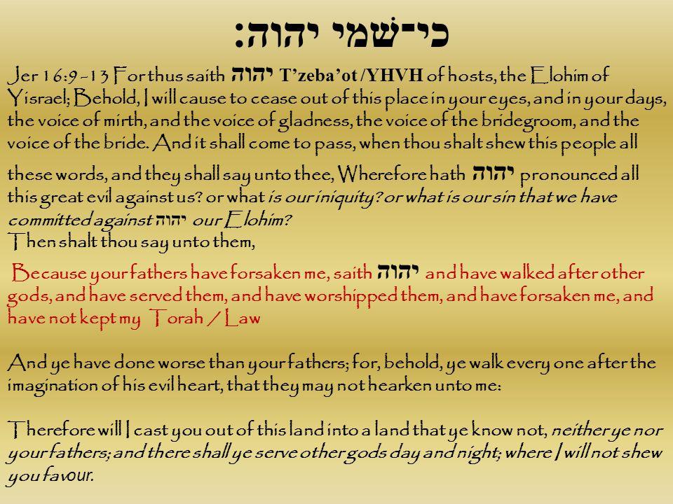 כי־שׁמי יהוה׃ Jer 16:9 -13 For thus saith יהוה T'zeba'ot /YHVH of hosts, the Elohim of Yisrael; Behold, I will cause to cease out of this place in you