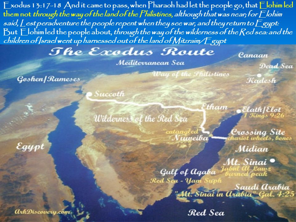 Exodus 13:17-18 And it came to pass, when Pharaoh had let the people go, that Elohim led them not through the way of the land of the Philistines, alth