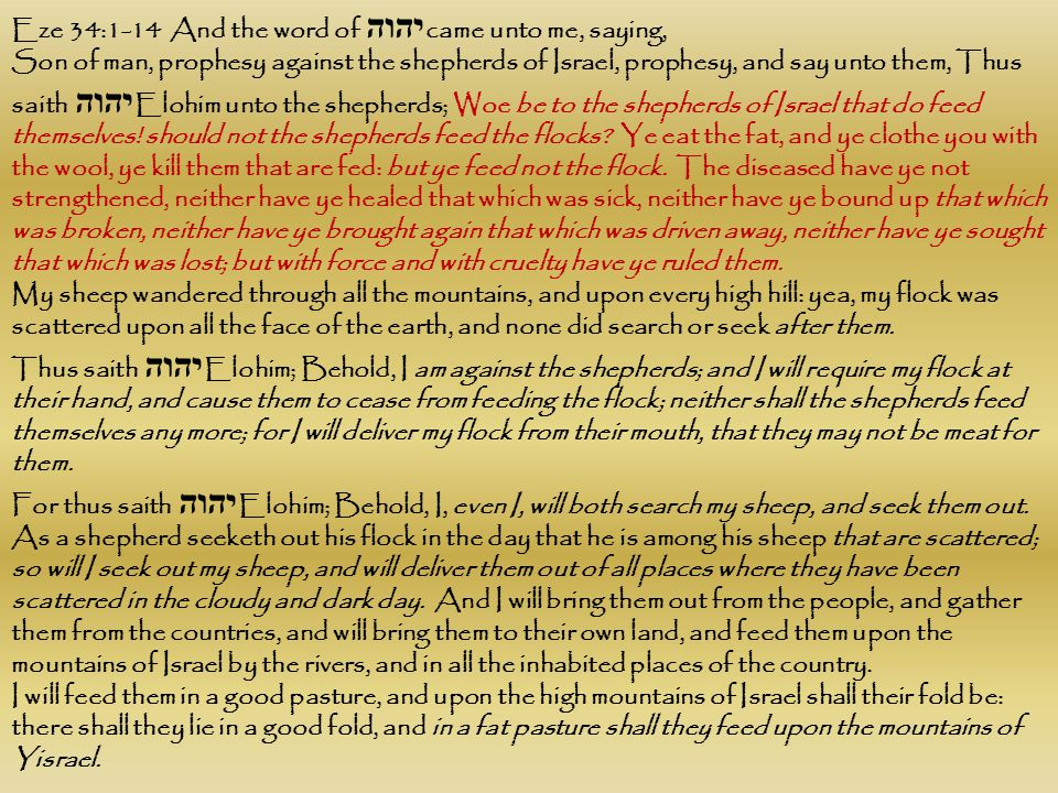Eze 34:1-14 And the word of יהוה came unto me, saying, Son of man, prophesy against the shepherds of Israel, prophesy, and say unto them, Thus saith י