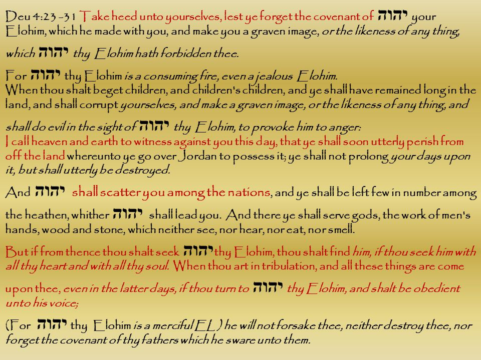 Deu 4:23 -31 Take heed unto yourselves, lest ye forget the covenant of יהוה your Elohim, which he made with you, and make you a graven image, or the l