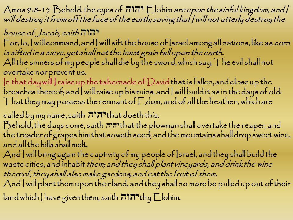 Amos 9:8-15 Behold, the eyes of יהוה Elohim are upon the sinful kingdom, and I will destroy it from off the face of the earth; saving that I will not