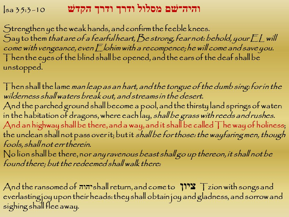 Isa 35:3 -10 והיה־שׁם מסלול ודרך ודרך הקדשׁ Strengthen ye the weak hands, and confirm the feeble knees. Say to them that are of a fearful heart, Be st