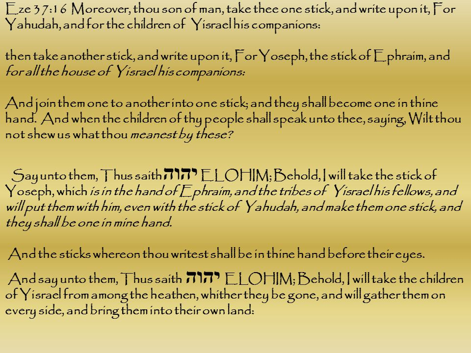 Eze 37:16 Moreover, thou son of man, take thee one stick, and write upon it, For Yahudah, and for the children of Yisrael his companions: then take an