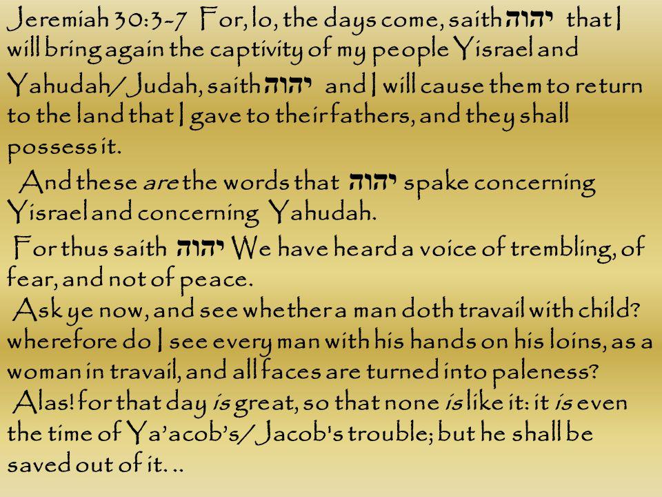 Jeremiah 30:3-7 For, lo, the days come, saith יהוה that I will bring again the captivity of my people Yisrael and Yahudah/Judah, saith יהוה and I will