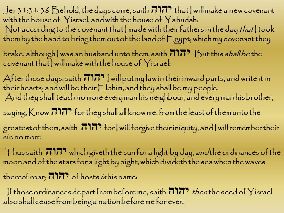 Jer 31:31-36 Behold, the days come, saith יהוה that I will make a new covenant with the house of Yisrael, and with the house of Yahudah: Not according