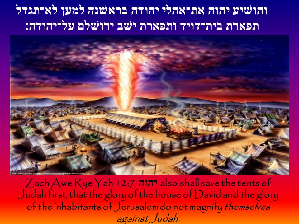 Zach Awe Rye Yah 12:7 יהוה also shall save the tents of Judah first, that the glory of the house of David and the glory of the inhabitants of Jerusale