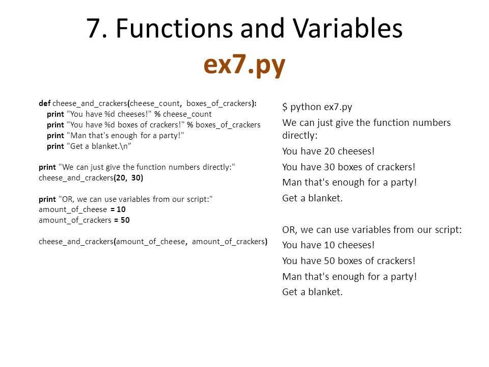 7. Functions and Variables ex7.py def cheese_and_crackers(cheese_count, boxes_of_crackers): print