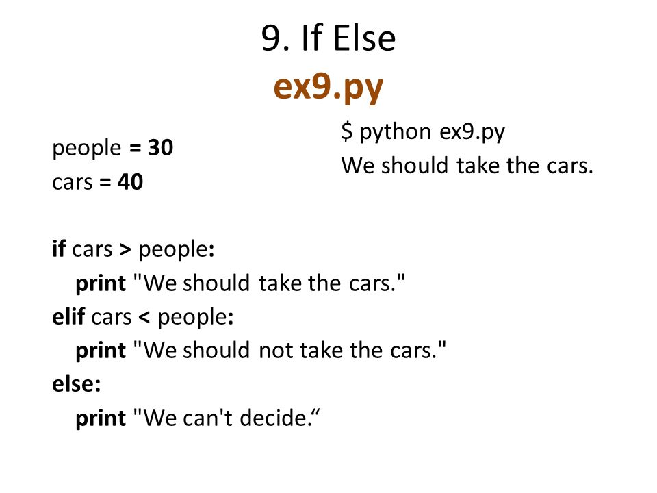 9. If Else ex9.py people = 30 cars = 40 if cars > people: print