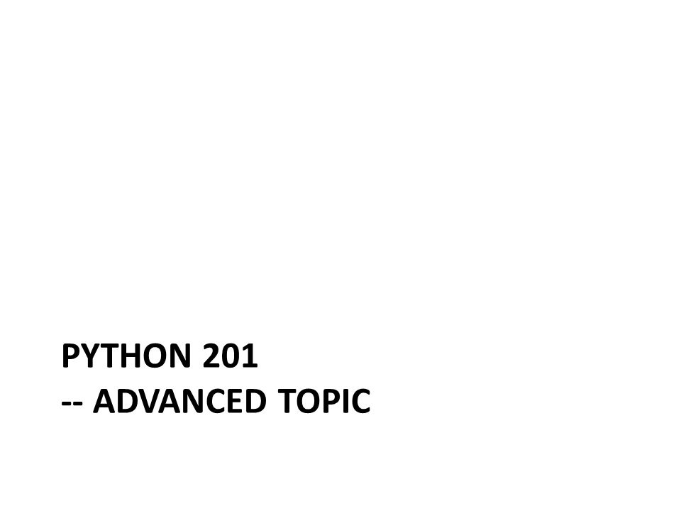 PYTHON 201 -- ADVANCED TOPIC