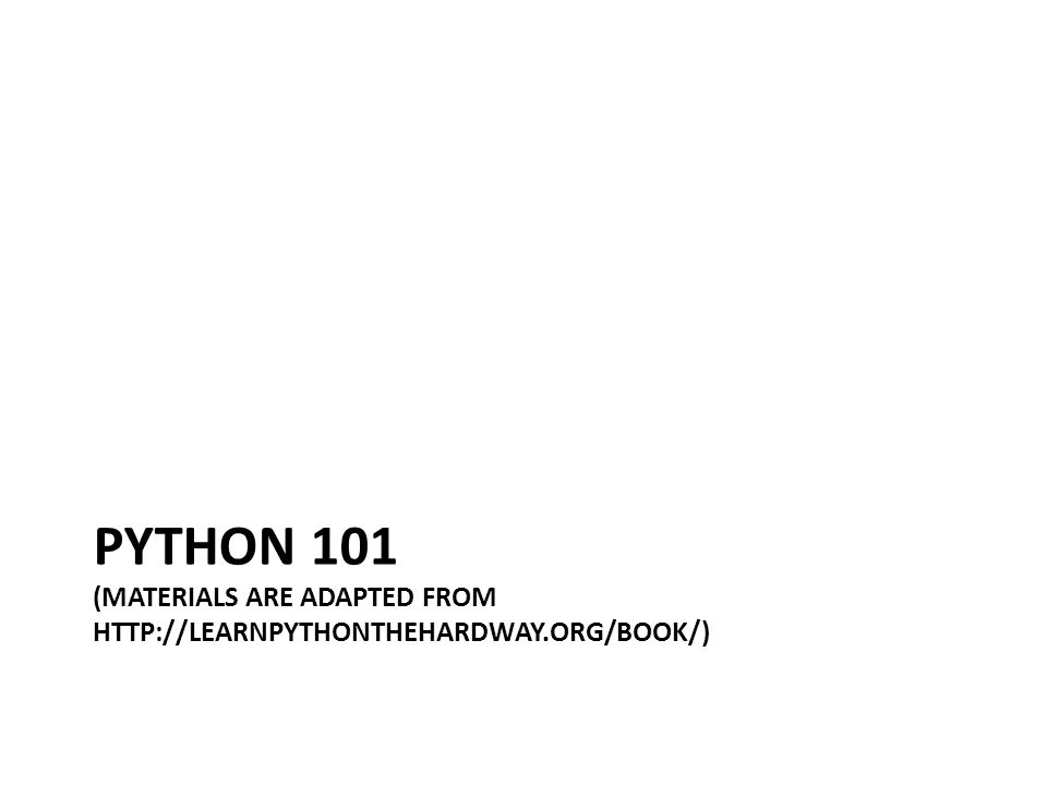 PYTHON 101 (MATERIALS ARE ADAPTED FROM HTTP://LEARNPYTHONTHEHARDWAY.ORG/BOOK/)