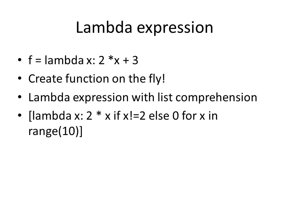 Lambda expression f = lambda x: 2 *x + 3 Create function on the fly.