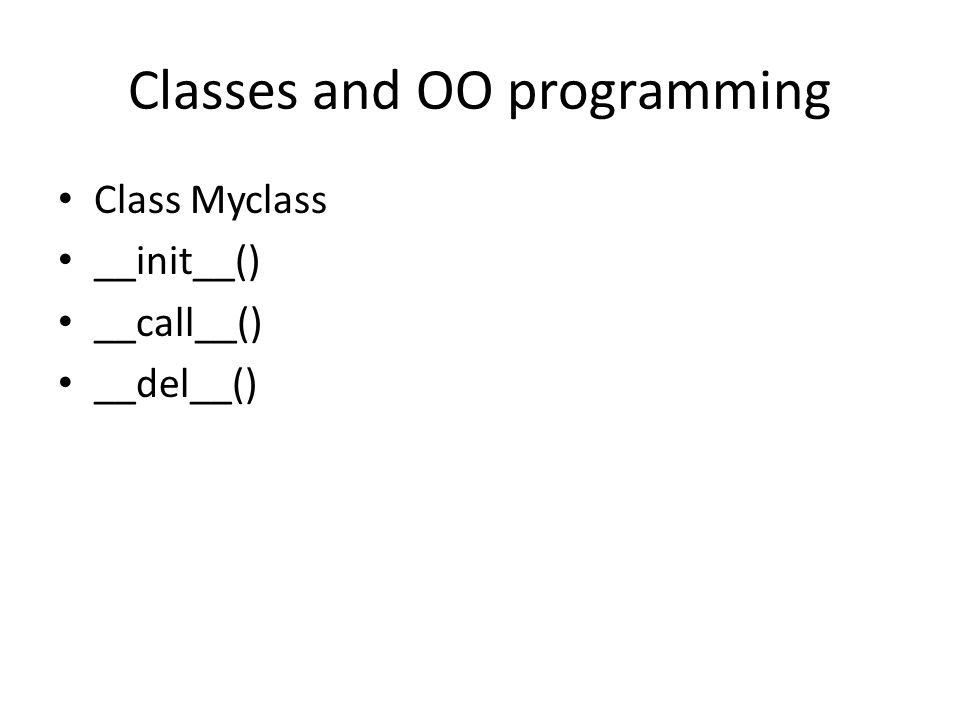 Classes and OO programming Class Myclass __init__() __call__() __del__()