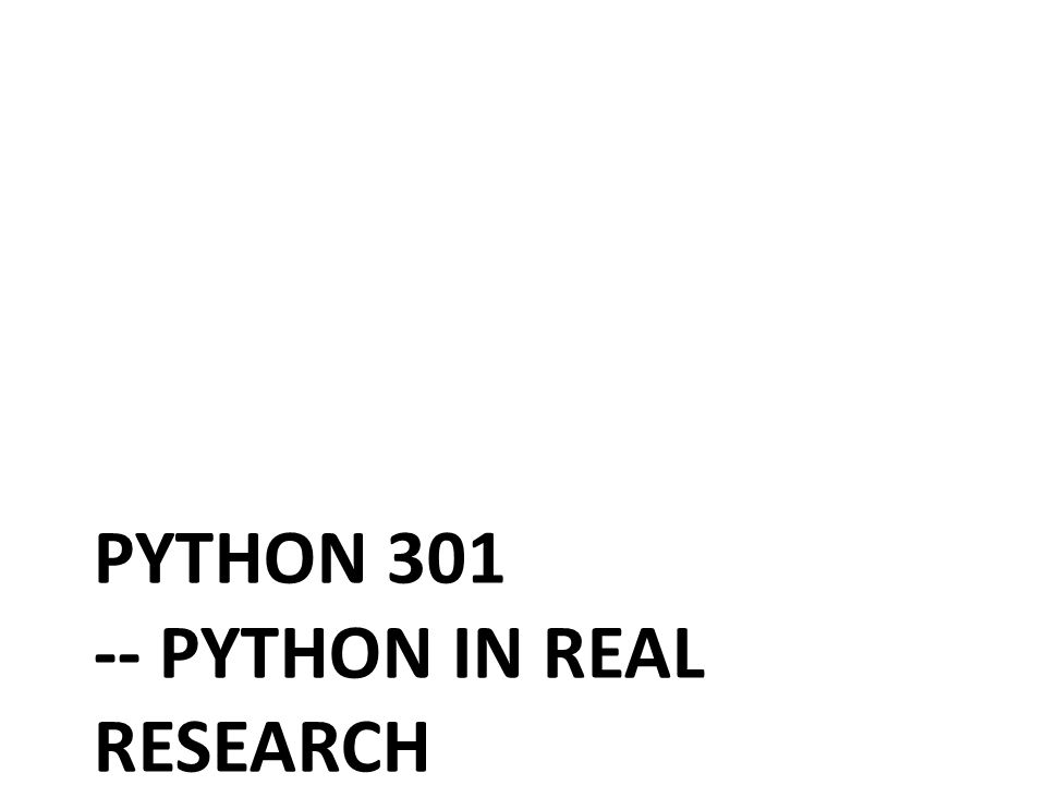 PYTHON 301 -- PYTHON IN REAL RESEARCH