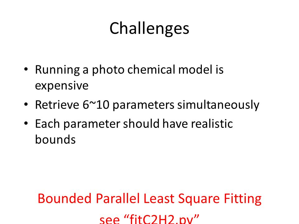 Challenges Running a photo chemical model is expensive Retrieve 6~10 parameters simultaneously Each parameter should have realistic bounds Bounded Parallel Least Square Fitting see fitC2H2.py