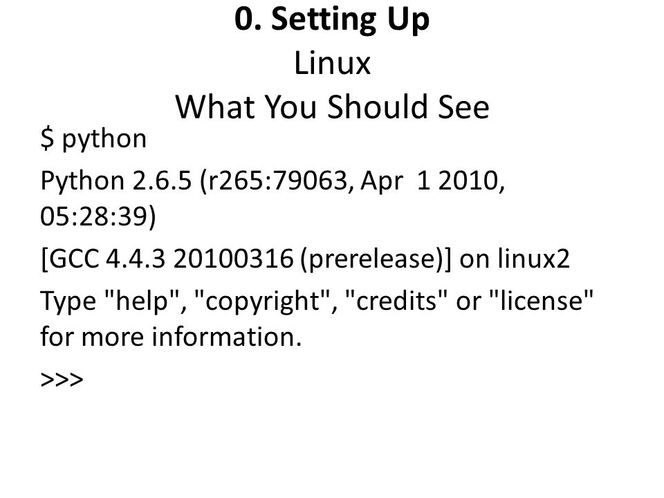 0. Setting Up Linux What You Should See $ python Python 2.6.5 (r265:79063, Apr 1 2010, 05:28:39) [GCC 4.4.3 20100316 (prerelease)] on linux2 Type