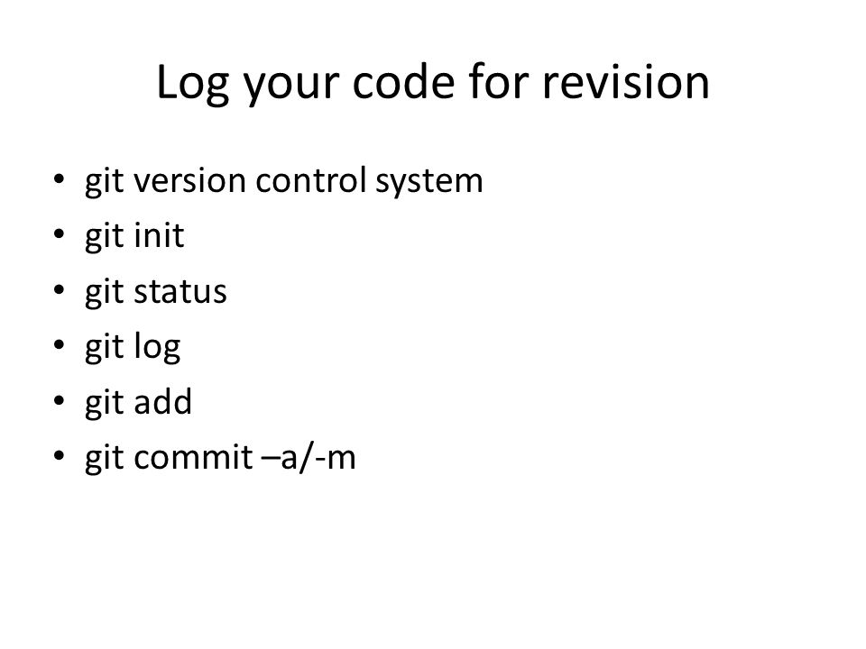 Log your code for revision git version control system git init git status git log git add git commit –a/-m