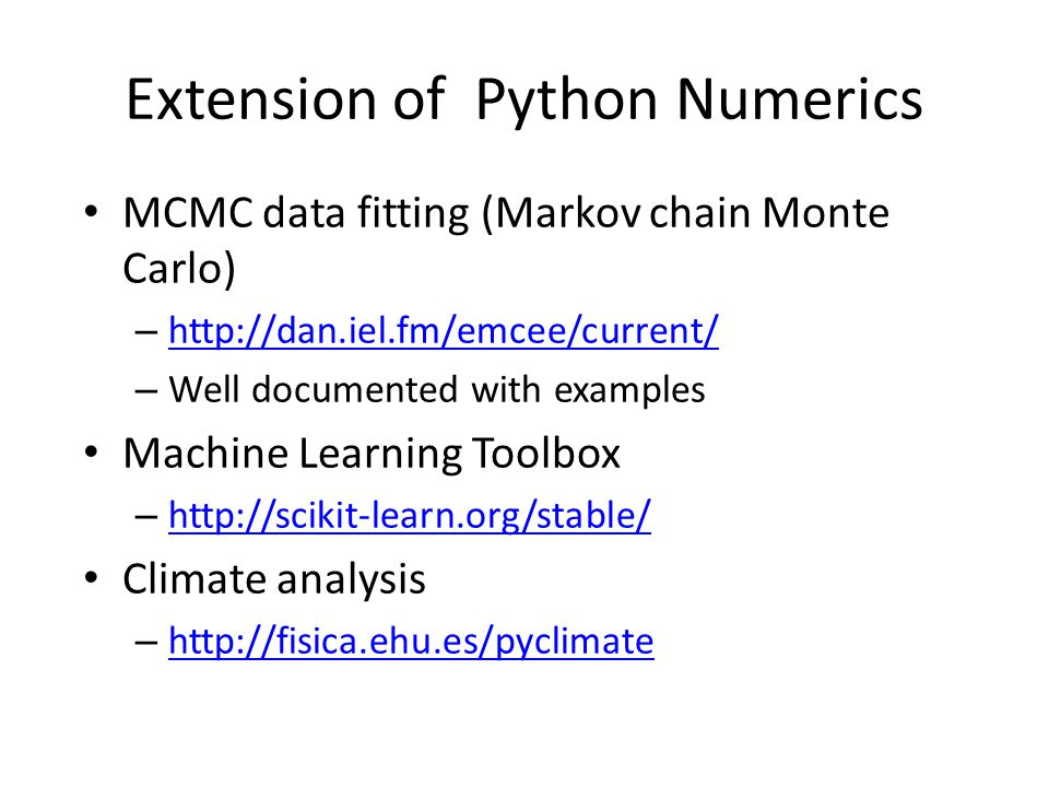 Extension of Python Numerics MCMC data fitting (Markov chain Monte Carlo) – http://dan.iel.fm/emcee/current/ http://dan.iel.fm/emcee/current/ – Well documented with examples Machine Learning Toolbox – http://scikit-learn.org/stable/ http://scikit-learn.org/stable/ Climate analysis – http://fisica.ehu.es/pyclimate http://fisica.ehu.es/pyclimate