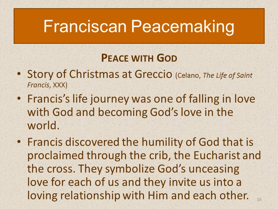 P EACE WITH G OD Story of Christmas at Greccio (Celano, The Life of Saint Francis, XXX) Francis's life journey was one of falling in love with God and becoming God's love in the world.
