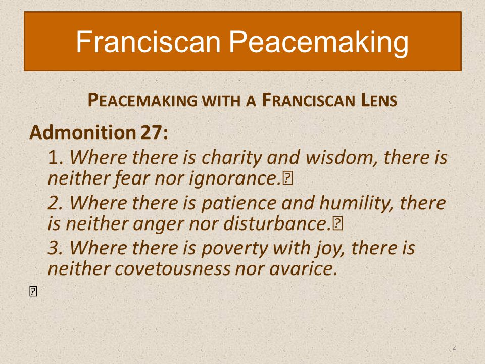 P EACEMAKING WITH A F RANCISCAN L ENS Admonition 27: 1.