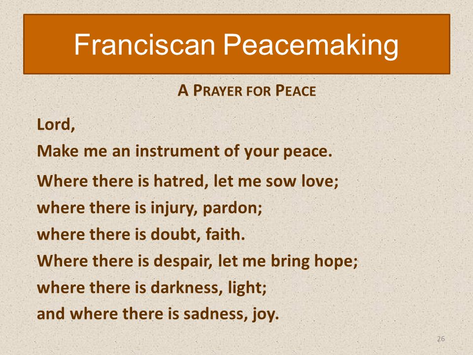 A P RAYER FOR P EACE Lord, Make me an instrument of your peace.