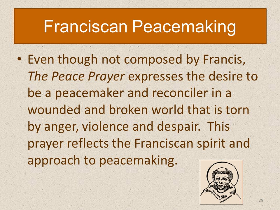 Even though not composed by Francis, The Peace Prayer expresses the desire to be a peacemaker and reconciler in a wounded and broken world that is torn by anger, violence and despair.