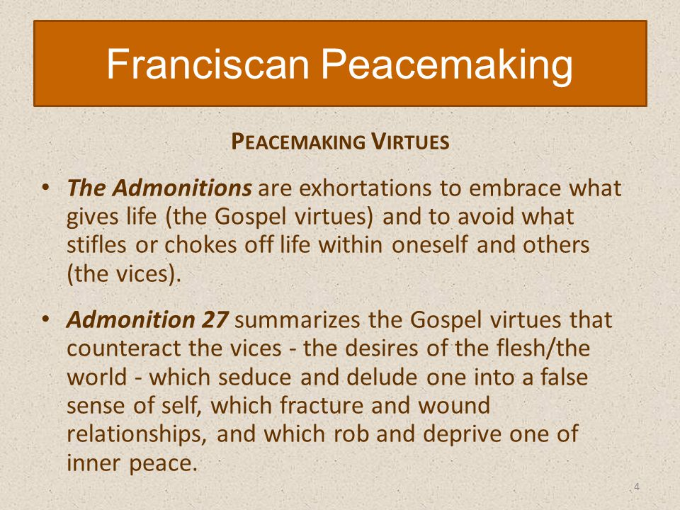 P EACEMAKING V IRTUES The Admonitions are exhortations to embrace what gives life (the Gospel virtues) and to avoid what stifles or chokes off life within oneself and others (the vices).