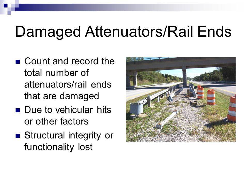 Damaged Attenuators/Rail Ends Count and record the total number of attenuators/rail ends that are damaged Due to vehicular hits or other factors Structural integrity or functionality lost