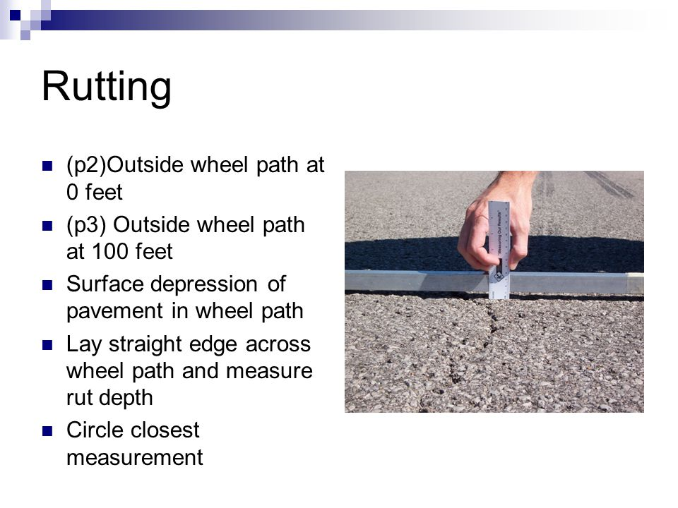 Rutting (p2)Outside wheel path at 0 feet (p3) Outside wheel path at 100 feet Surface depression of pavement in wheel path Lay straight edge across wheel path and measure rut depth Circle closest measurement
