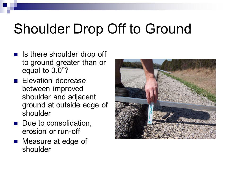 """Shoulder Drop Off to Ground Is there shoulder drop off to ground greater than or equal to 3.0""""? Elevation decrease between improved shoulder and adjac"""