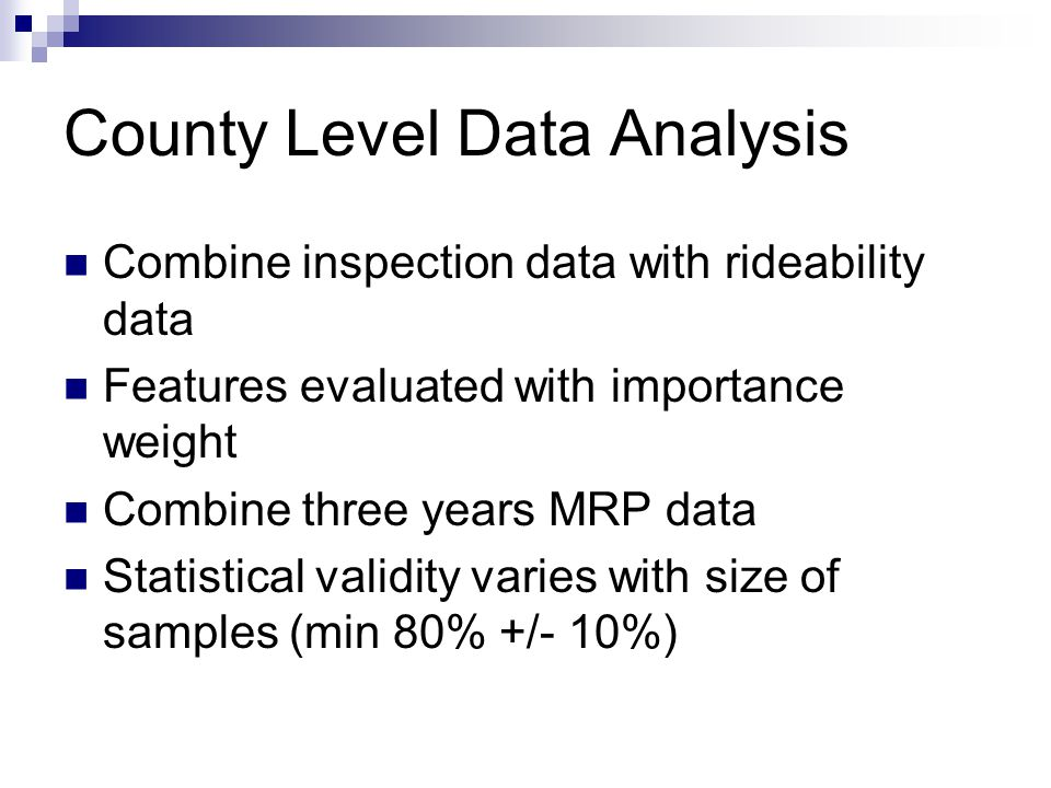 County Level Data Analysis Combine inspection data with rideability data Features evaluated with importance weight Combine three years MRP data Statistical validity varies with size of samples (min 80% +/- 10%)