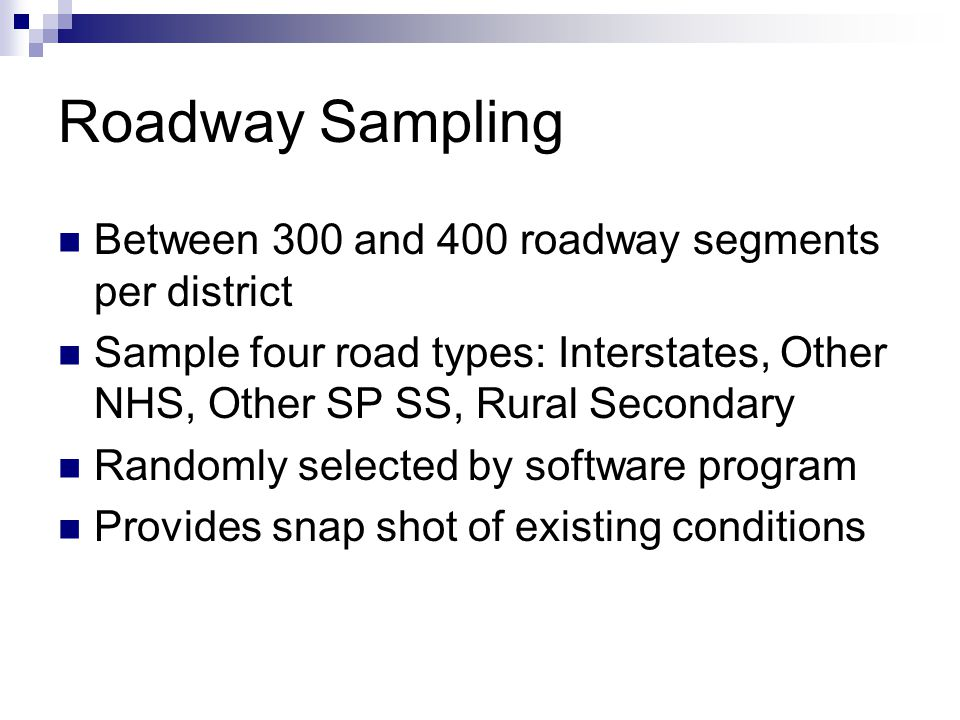 Roadway Sampling Between 300 and 400 roadway segments per district Sample four road types: Interstates, Other NHS, Other SP SS, Rural Secondary Randomly selected by software program Provides snap shot of existing conditions