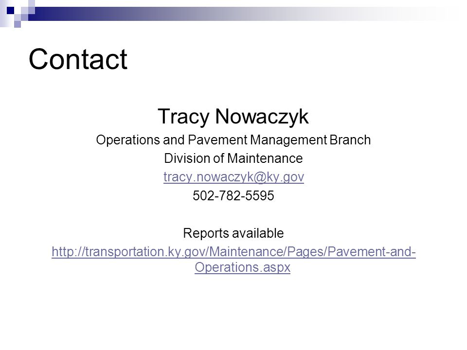 Contact Tracy Nowaczyk Operations and Pavement Management Branch Division of Maintenance tracy.nowaczyk@ky.gov 502-782-5595 Reports available http://transportation.ky.gov/Maintenance/Pages/Pavement-and- Operations.aspx