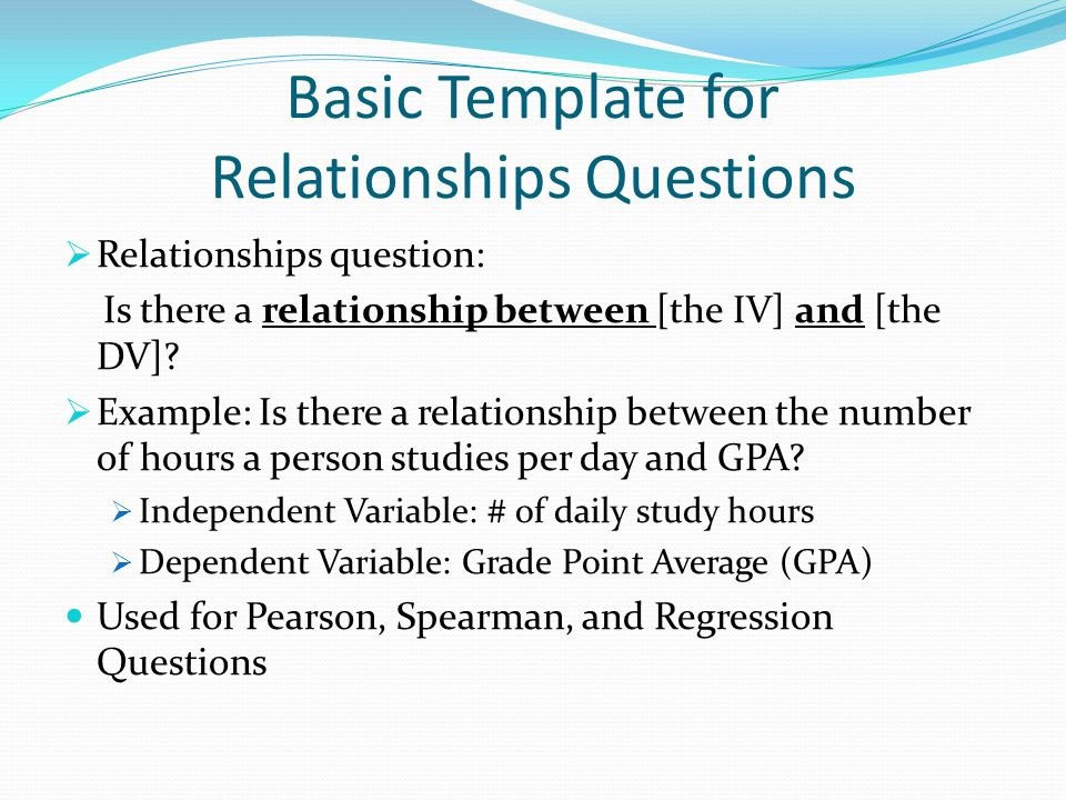 Basic Template for Relationships Questions  Relationships question: Is there a relationship between [the IV] and [the DV]?  Example: Is there a rela