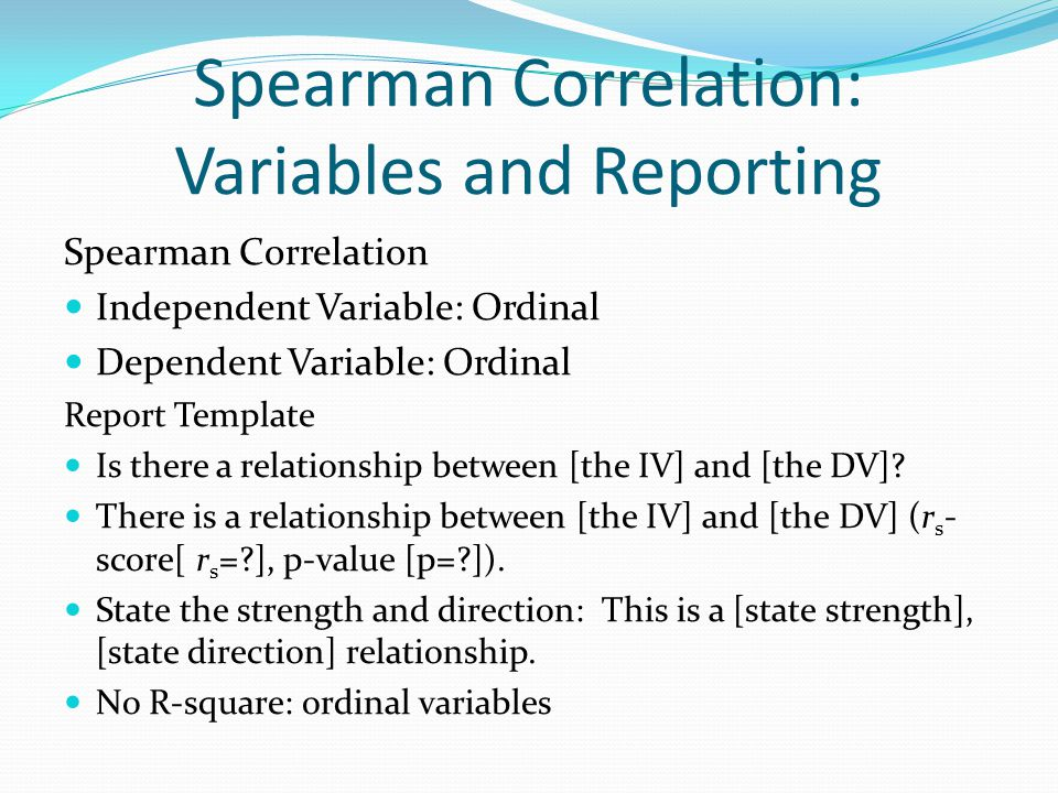 Spearman Correlation: Variables and Reporting Spearman Correlation Independent Variable: Ordinal Dependent Variable: Ordinal Report Template Is there