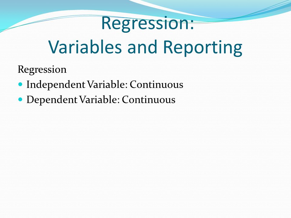 Regression: Variables and Reporting Regression Independent Variable: Continuous Dependent Variable: Continuous