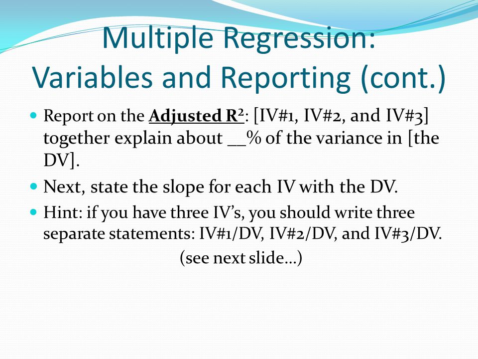 Multiple Regression: Variables and Reporting (cont.) Report on the Adjusted R²: [IV#1, IV#2, and IV#3] together explain about __% of the variance in [