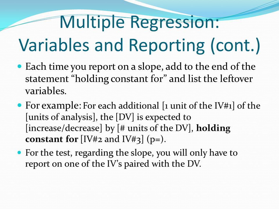 "Multiple Regression: Variables and Reporting (cont.) Each time you report on a slope, add to the end of the statement ""holding constant for"" and list"