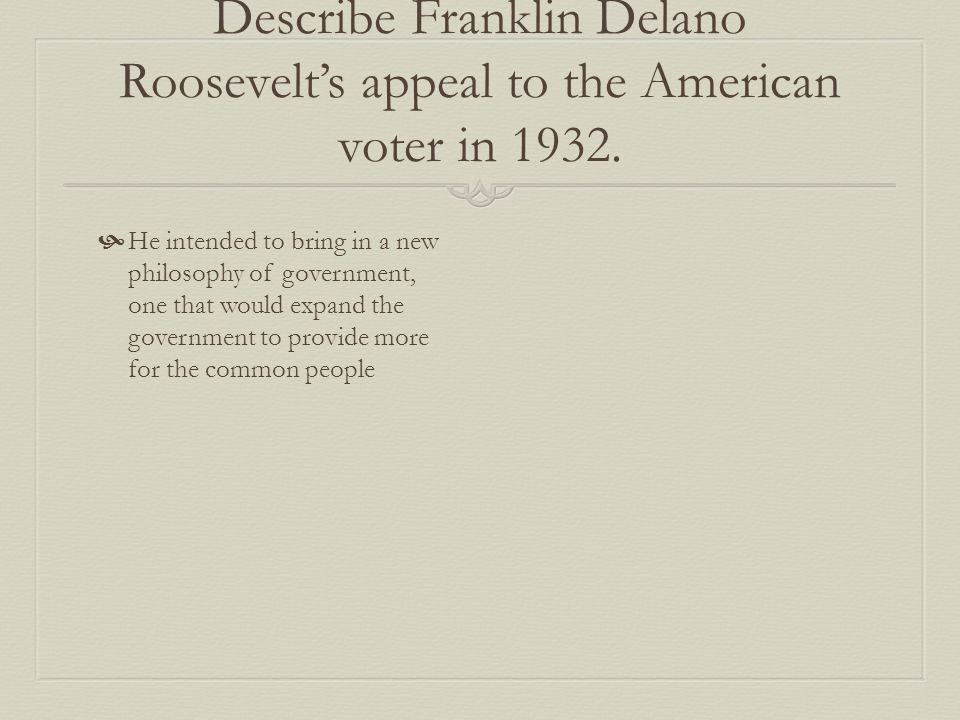 Describe Franklin Delano Roosevelt's appeal to the American voter in 1932.  He intended to bring in a new philosophy of government, one that would ex