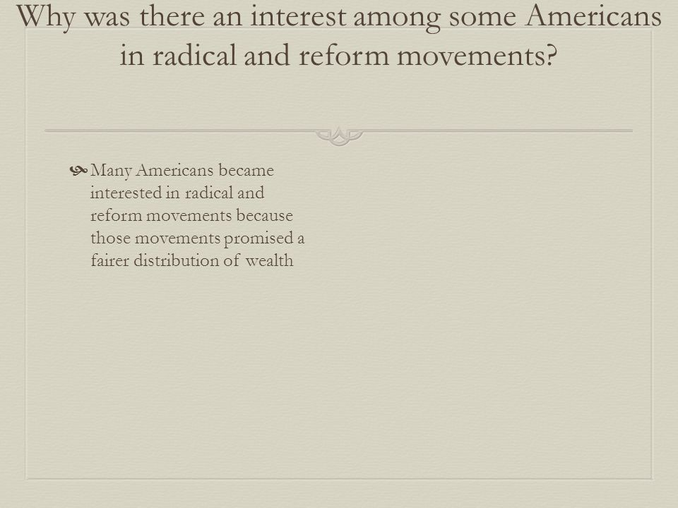 Why was there an interest among some Americans in radical and reform movements?  Many Americans became interested in radical and reform movements bec
