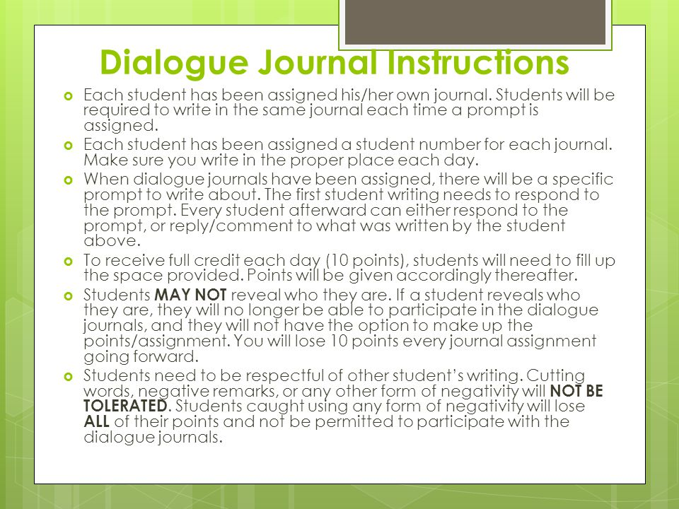Dialogue Journal Instructions  Each student has been assigned his/her own journal. Students will be required to write in the same journal each time a