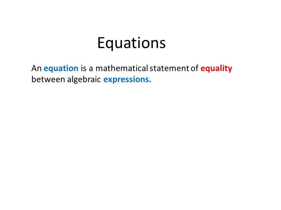 Equations An equation is a mathematical statement of equality between algebraic expressions.