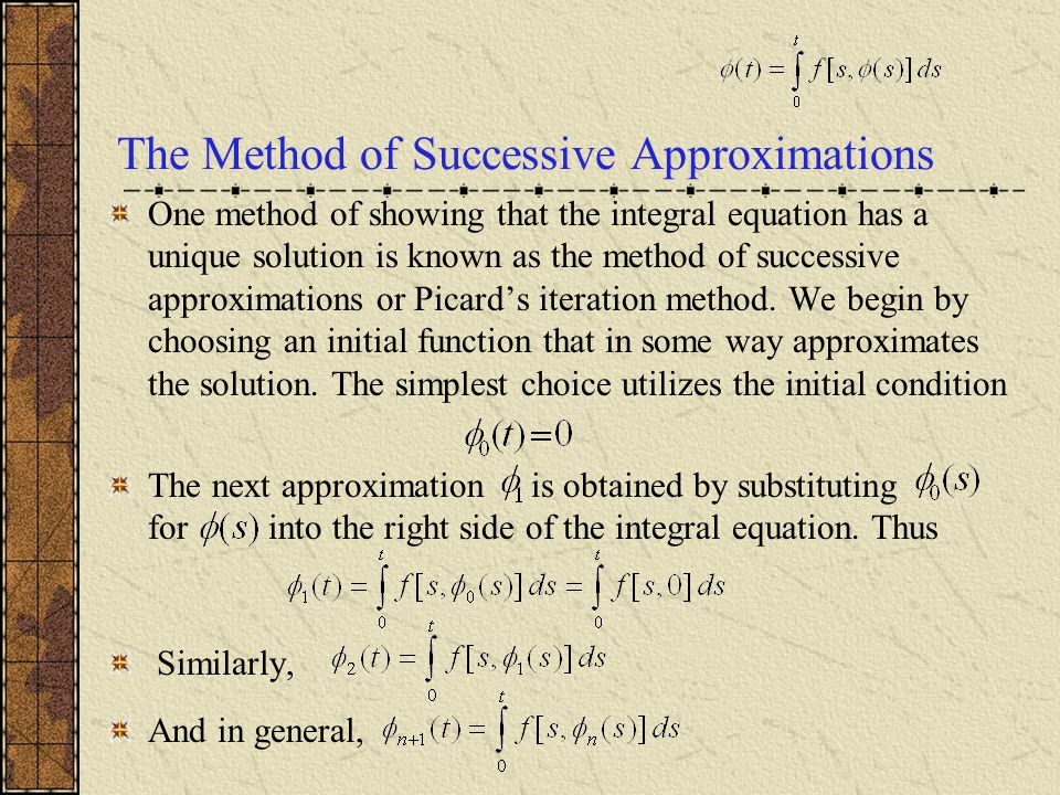 The Method of Successive Approximations One method of showing that the integral equation has a unique solution is known as the method of successive approximations or Picard's iteration method.
