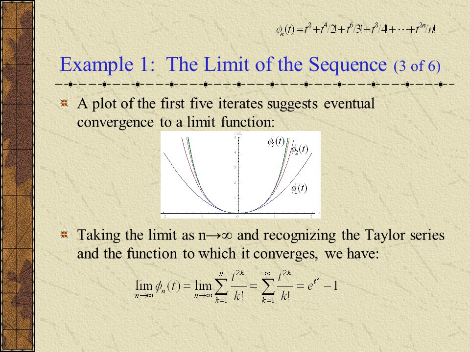 Example 1: The Limit of the Sequence (3 of 6) A plot of the first five iterates suggests eventual convergence to a limit function: Taking the limit as n→∞ and recognizing the Taylor series and the function to which it converges, we have: